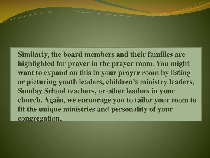 Similarly, the board members and their families are highlighted for prayer in the prayer room. You might want to expand on this in your prayer room by listing or picturing youth leaders, children's ministry leaders, Sunday School teachers, or other leaders in your church. Again, we encourage you to tailor your room to fit the unique ministries and personality of your congregation.