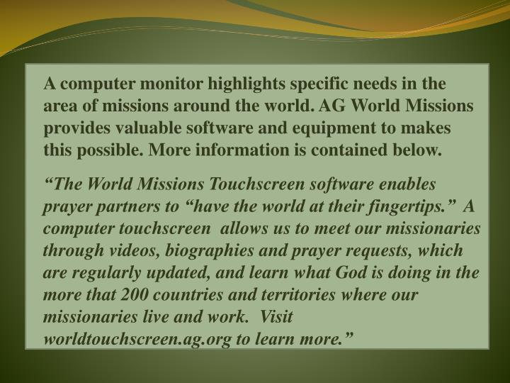 A computer monitor highlights specific needs in the area of missions around the world. AG World Missions provides valuable software and equipment to makes this possible. More information is contained below.
