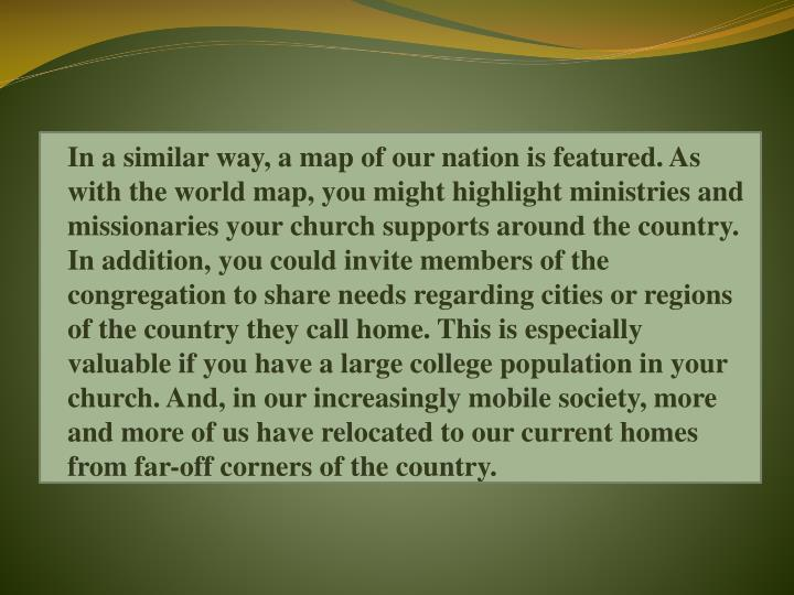 In a similar way, a map of our nation is featured. As with the world map, you might highlight ministries and missionaries your church supports around the country. In addition, you could invite members of the congregation to share needs regarding cities or regions of the country they call home. This is especially valuable if you have a large college population in your church. And, in our increasingly mobile society, more and more of us have relocated to our current homes from far-off corners of the country.