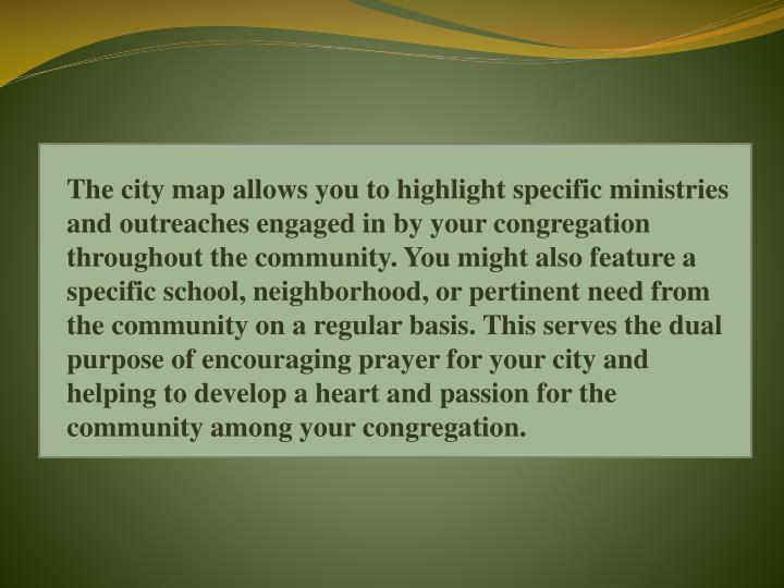 The city map allows you to highlight specific ministries and outreaches engaged in by your congregation throughout the community. You might also feature a specific school, neighborhood, or pertinent need from the community on a regular basis. This serves the dual purpose of encouraging prayer for your city and helping to develop a heart and passion for the community among your congregation.