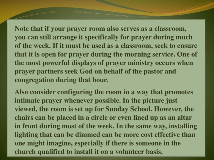 Note that if your prayer room also serves as a classroom, you can still arrange it specifically for prayer during much of the week. If it must be used as a classroom, seek to ensure that it is open for prayer during the morning service. One of the most powerful displays of prayer ministry occurs when prayer partners seek God on behalf of the pastor and congregation during that hour.