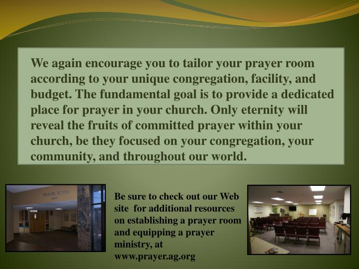 We again encourage you to tailor your prayer room according to your unique congregation, facility, and budget. The fundamental goal is to provide a dedicated place for prayer in your church. Only eternity will reveal the fruits of committed prayer within your church, be they focused on your congregation, your community, and throughout our world.