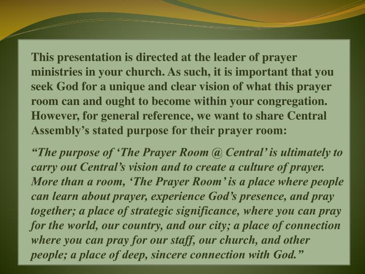 This presentation is directed at the leader of prayer ministries in your church. As such, it is important that you seek God for a unique and clear vision of what this prayer room can and ought to become within your congregation. However, for general reference, we want to share Central Assembly's stated purpose for their prayer room: