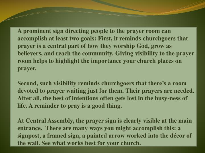 A prominent sign directing people to the prayer room can accomplish at least two goals: First, it reminds churchgoers that prayer is a central part of how they worship God, grow as believers, and reach the community. Giving visibility to the prayer room helps to highlight the importance your church places on prayer.