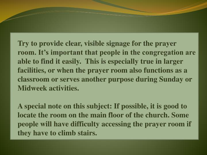 Try to provide clear, visible signage for the prayer room. It's important that people in the congregation are able to find it easily.  This is especially true in larger facilities, or when the prayer room also functions as a classroom or serves another purpose during Sunday or Midweek activities.