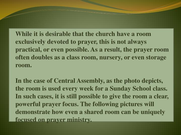 While it is desirable that the church have a room exclusively devoted to prayer, this is not always practical, or even possible. As a result, the prayer room often doubles as a class room, nursery, or even storage room.