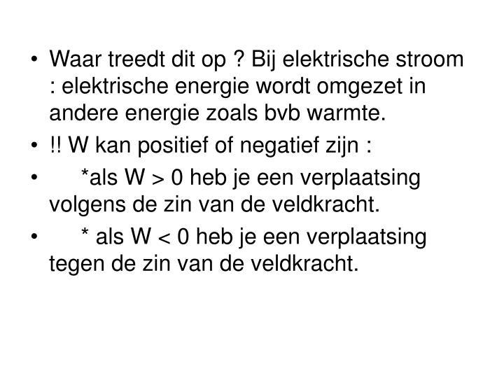 Waar treedt dit op ? Bij elektrische stroom : elektrische energie wordt omgezet in andere energie zoals bvb warmte.