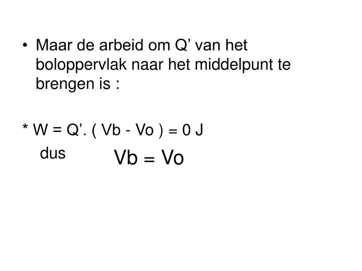 Maar de arbeid om Q' van het boloppervlak naar het middelpunt te brengen is :