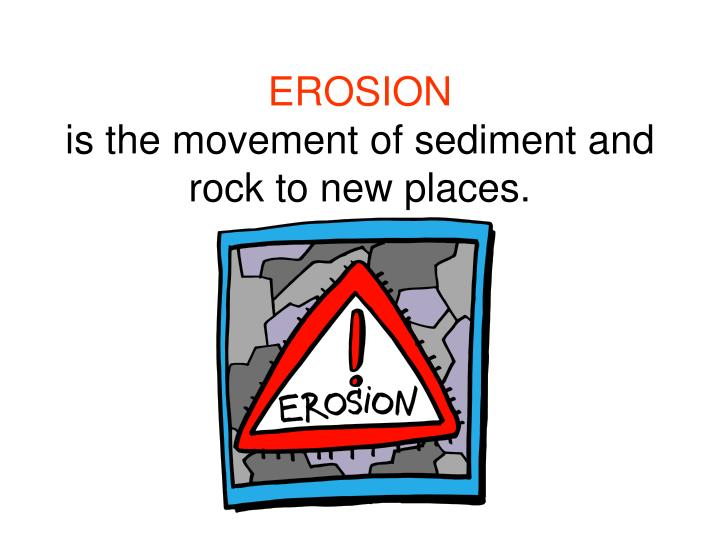 Erosion is the movement of sediment and rock to new places