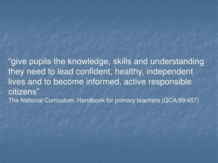 """""""give pupils the knowledge, skills and understanding they need to lead confident, healthy, independent lives and to become informed, active responsible citizens"""""""