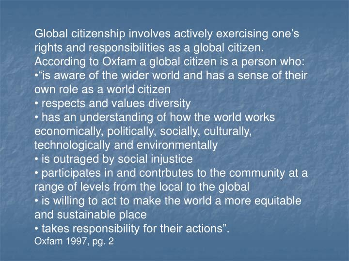 Global citizenship involves actively exercising one's rights and responsibilities as a global citizen.  According to Oxfam a global citizen is a person who:
