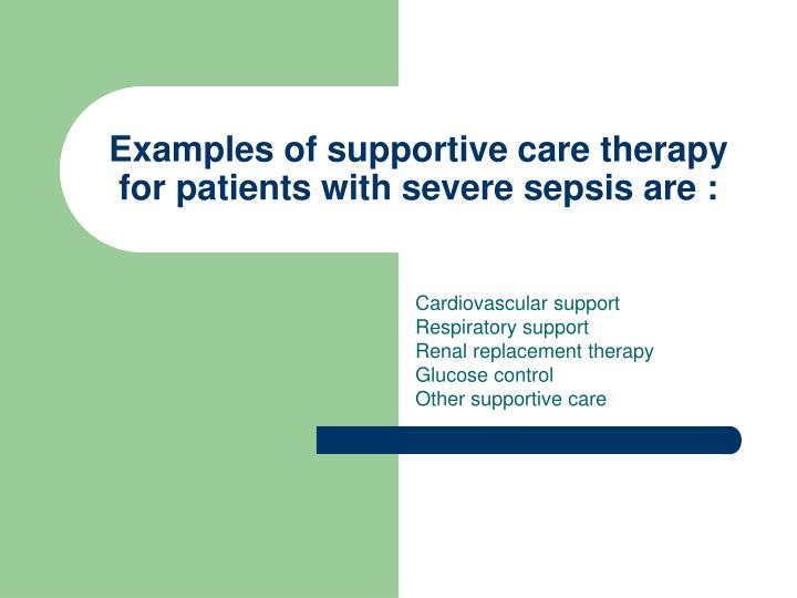 Examples of supportive care therapy for patients with severe sepsis are :