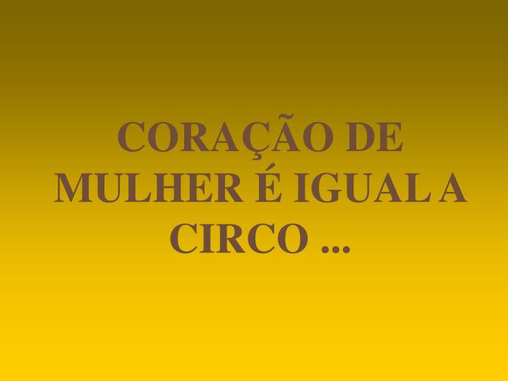 CORAÇÃO DE MULHER É IGUAL A CIRCO ...