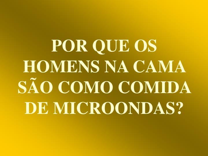 POR QUE OS HOMENS NA CAMA SÃO COMO COMIDA DE MICROONDAS?
