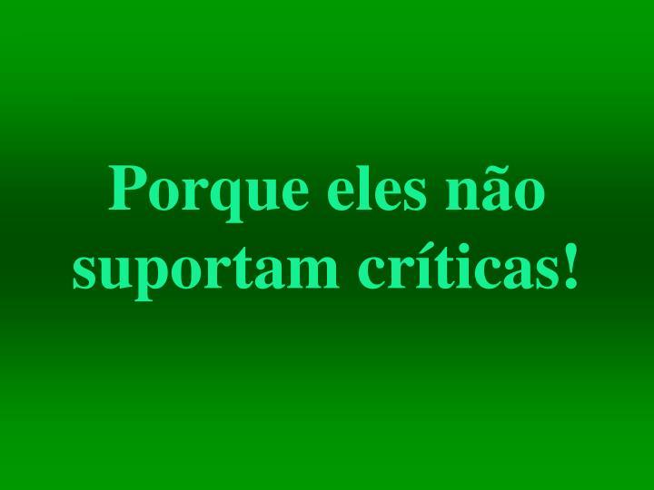 Porque eles não suportam críticas!