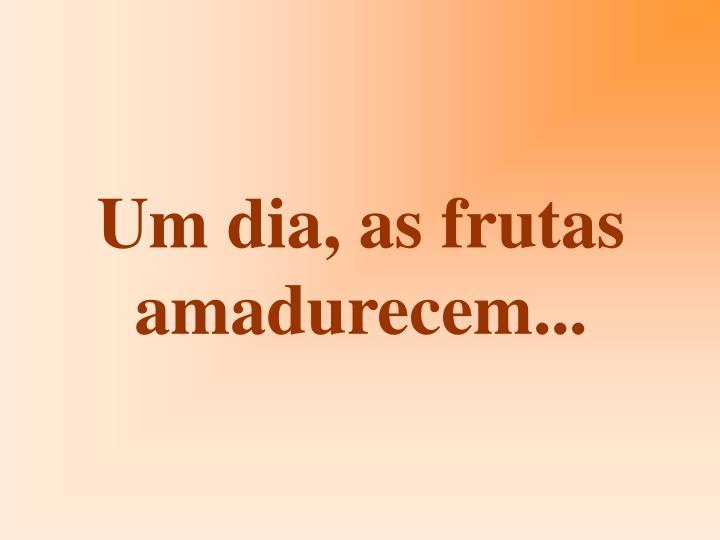 Um dia, as frutas amadurecem...