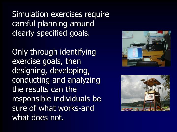 Simulation exercises require careful planning around clearly specified goals.