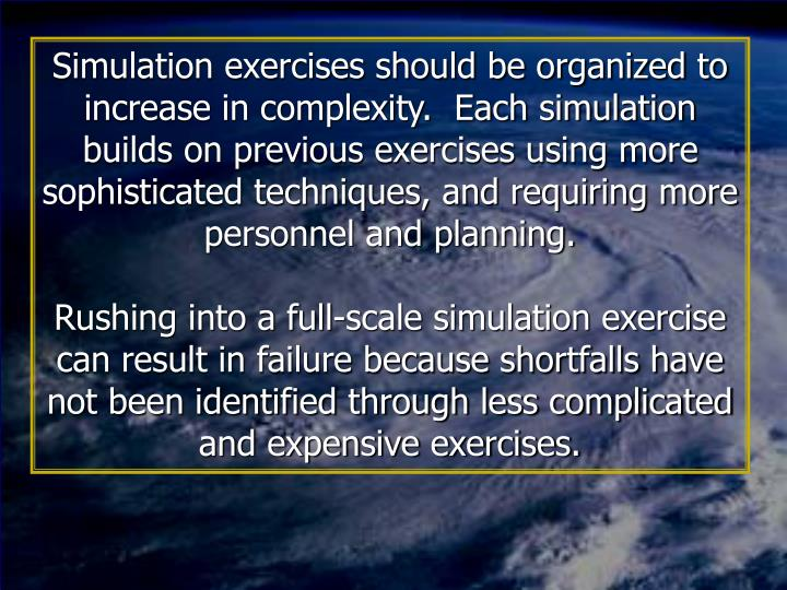 Simulation exercises should be organized to increase in complexity.  Each simulation builds on previous exercises using more sophisticated techniques, and requiring more personnel and planning.