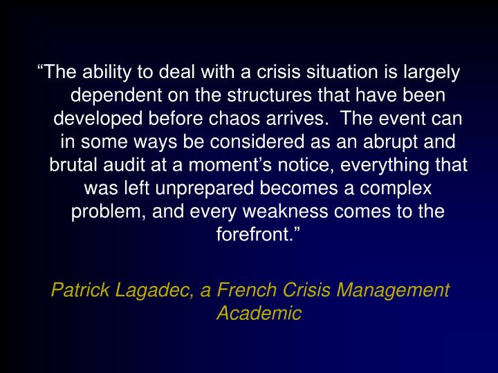 """""""The ability to deal with a crisis situation is largely dependent on the structures that have been developed before chaos arrives.  The event can in some ways be considered as an abrupt and brutal audit at a moment's notice, everything that was left unprepared becomes a complex problem, and every weakness comes to the forefront."""""""