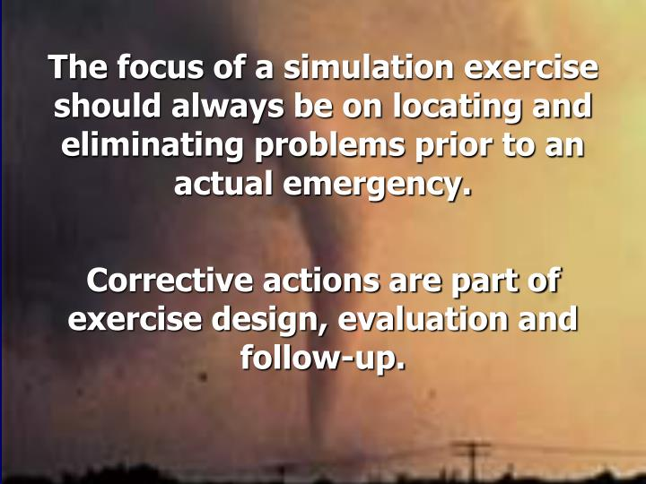The focus of a simulation exercise should always be on locating and eliminating problems prior to an actual emergency.