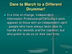 dare to march to a different drummer