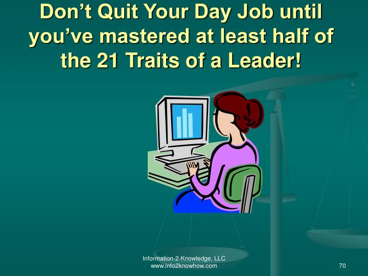 Don't Quit Your Day Job until you've mastered at least half of the 21 Traits of a Leader!