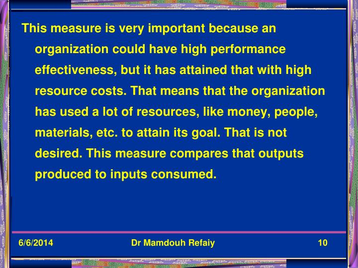 This measure is very important because an organization could have high performance effectiveness, but it has attained that with high resource costs. That means that the organization has used a lot of resources, like money, people, materials, etc. to attain its goal. That is not desired. This measure compares that outputs produced to inputs consumed.
