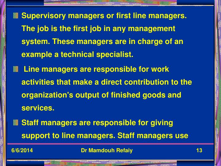 Supervisory managers or first line managers. The job is the first job in any management system. These managers are in charge of an example a technical specialist.