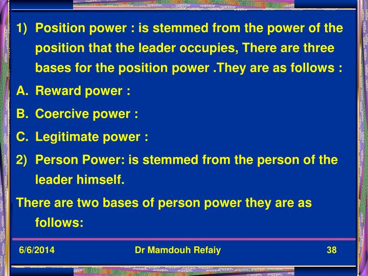 Position power : is stemmed from the power of the position that the leader occupies, There are three bases for the position power .They are as follows :