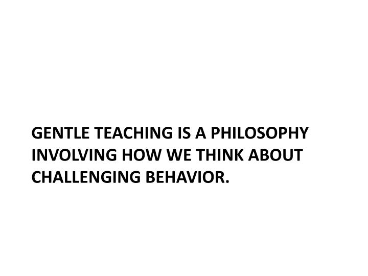 GENTLE TEACHING IS A PHILOSOPHY INVOLVING HOW WE THINK ABOUT