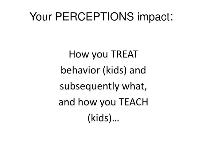 Your PERCEPTIONS impact