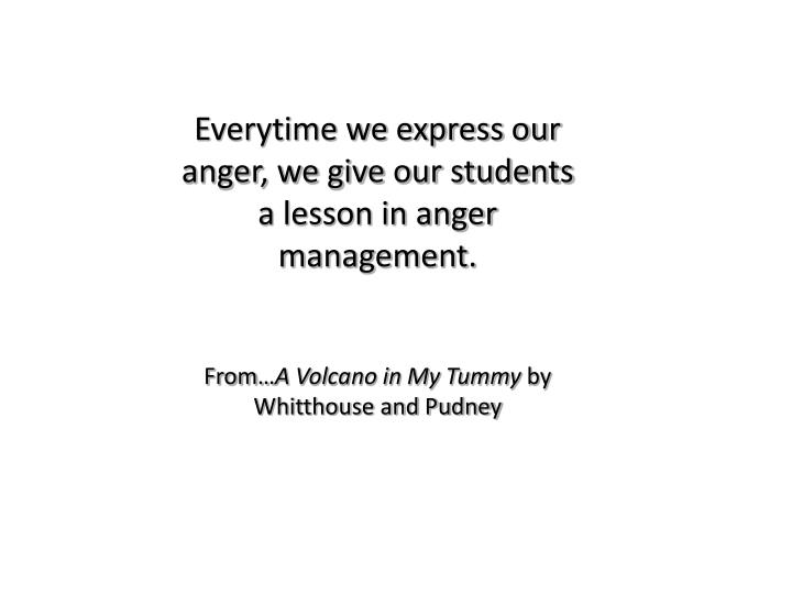Everytime we express our anger, we give our students a lesson in anger management.