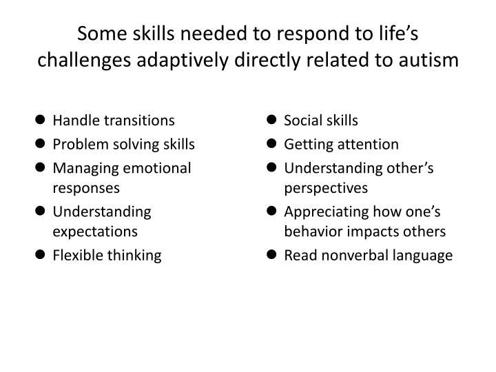 Some skills needed to respond to life's challenges adaptively directly related to autism