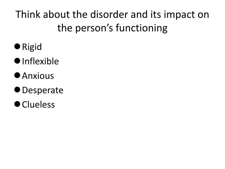 Think about the disorder and its impact on the person's functioning