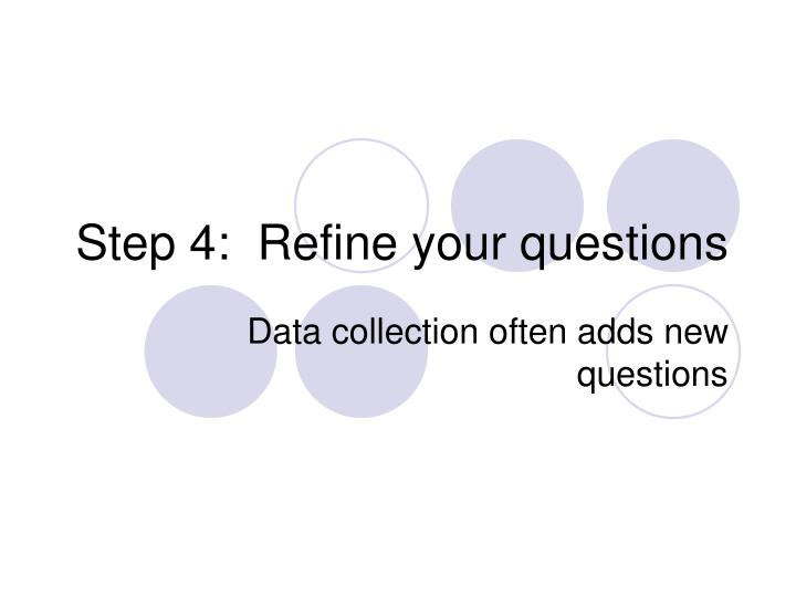 Step 4:  Refine your questions