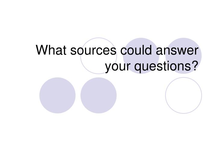 What sources could answer your questions?