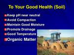 to your good health soil
