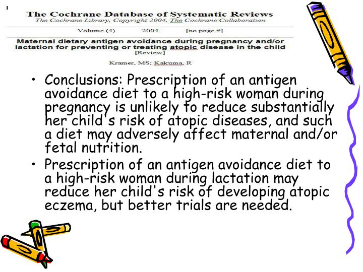 Conclusions: Prescription of an antigen avoidance diet to a high-risk woman during pregnancy is unlikely to reduce substantially her child's risk of atopic diseases, and such a diet may adversely affect maternal and/or fetal nutrition.