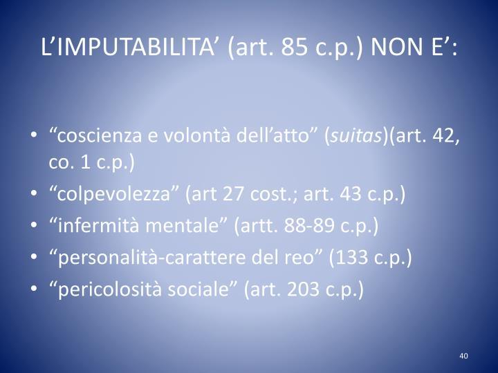 L'IMPUTABILITA' (art. 85 c.p.) NON E':