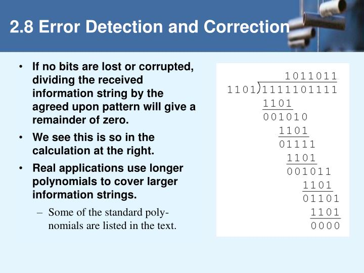 If no bits are lost or corrupted, dividing the received information string by the agreed upon pattern will give a remainder of zero.