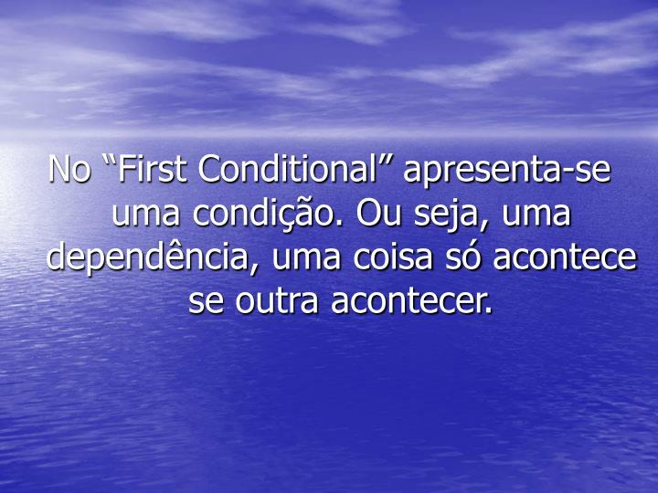 """No """"First Conditional"""" apresenta-se uma condição. Ou seja, uma dependência, uma coisa só acontece se outra acontecer."""