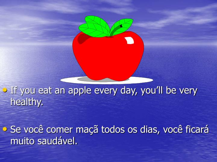 If you eat an apple every day, you'll be very healthy.