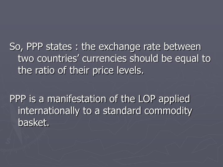 So, PPP states : the exchange rate between two countries' currencies should be equal to the ratio of their price levels.