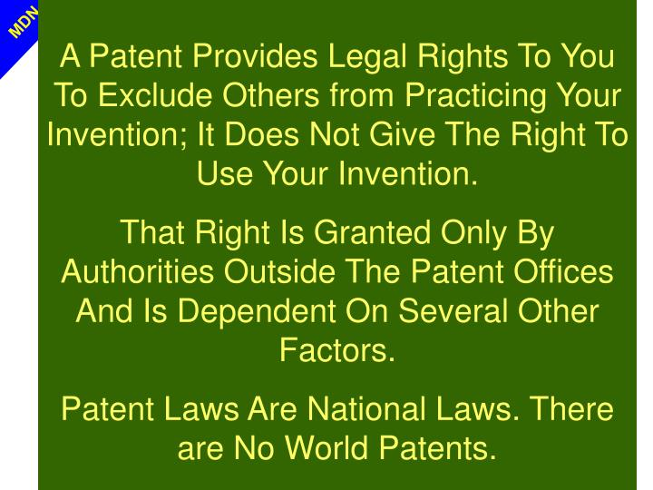 A Patent Provides Legal Rights To You To Exclude Others from Practicing Your Invention; It Does Not Give The Right To Use Your Invention.