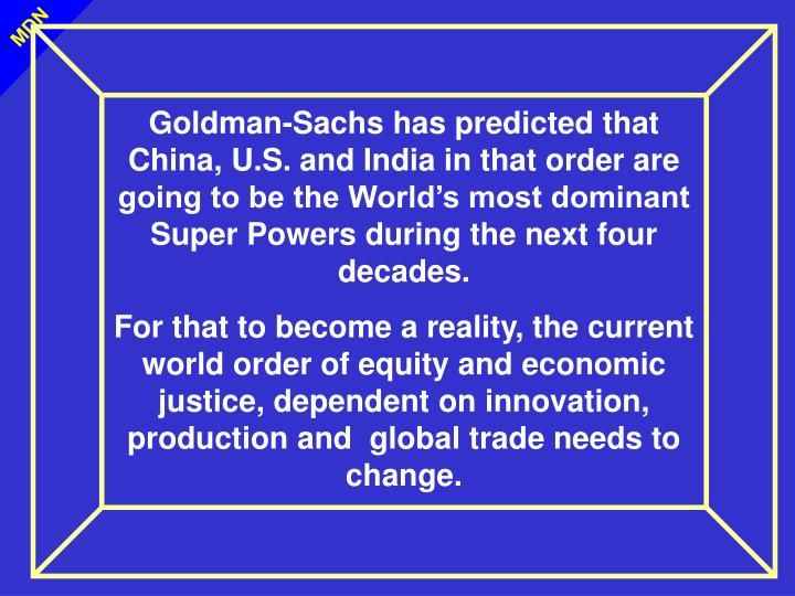 Goldman-Sachs has predicted that China, U.S. and India in that order are going to be the World's most dominant Super Powers during the next four decades.