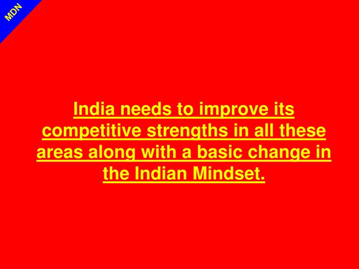 India needs to improve its competitive strengths in all these areas along with a basic change in the Indian Mindset.