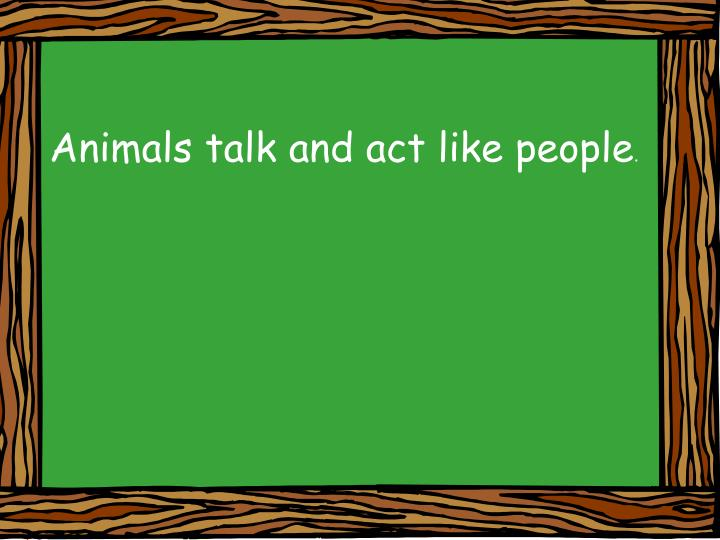 Animals talk and act like people