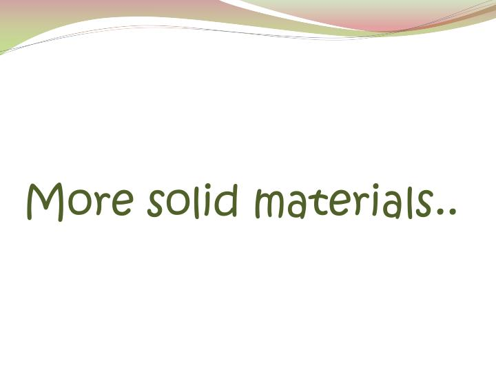 More solid materials..