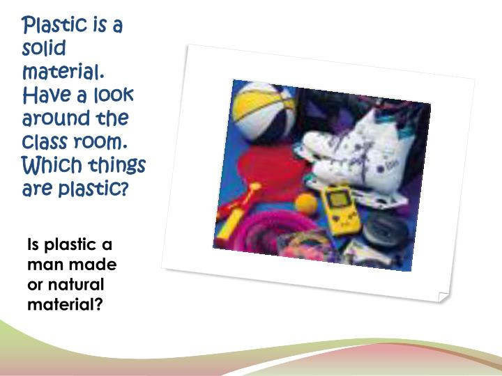 Plastic is a solid material.  Have a look around the class room.  Which things are plastic?