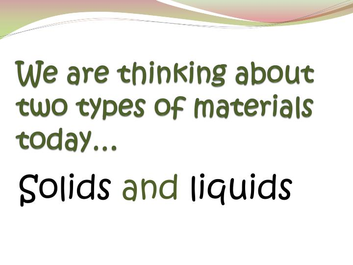 We are thinking about two types of materials today
